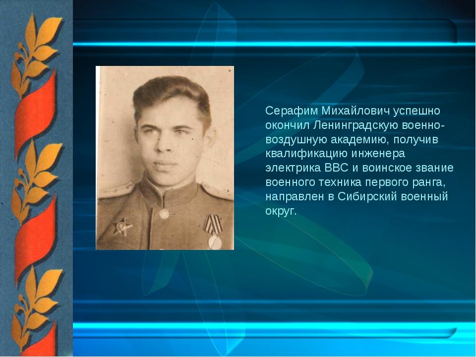 Серафим Михайлович успешно окончил Ленинградскую военно-воздушную академию,...