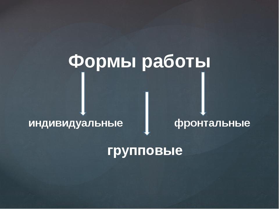 Формы работы индивидуальные фронтальные групповые