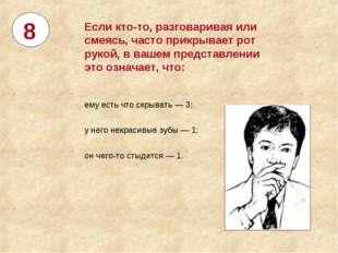 8 Если кто-то, разговаривая или смеясь, часто прикрывает рот рукой, ввашем п