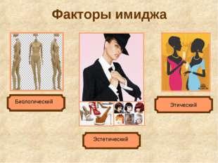 Факторы имиджа Биологический Эстетический Этический
