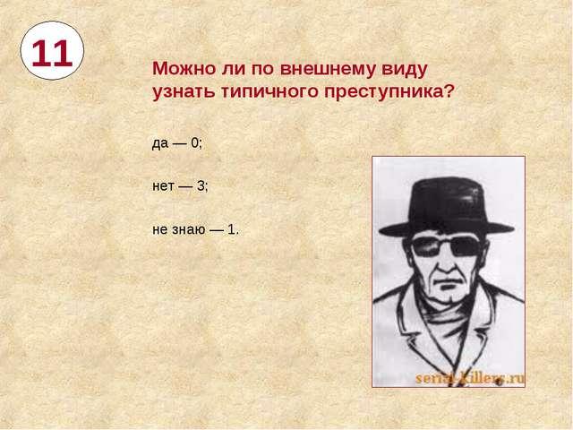 11 Можноли повнешнему виду узнать типичного преступника? да— 0; нет— 3; н...