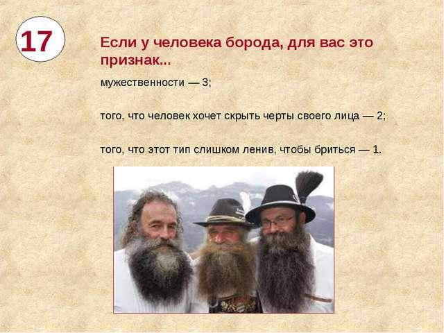 17 Если учеловека борода, для вас это признак... мужественности— 3; того, ч...