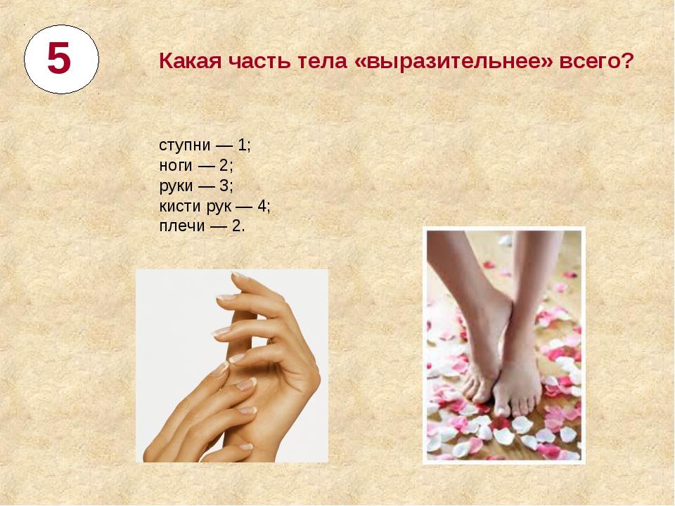 5 Какая часть тела «выразительнее» всего? ступни— 1; ноги— 2; руки— 3; кис...