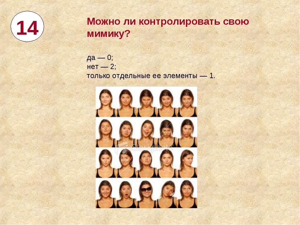 14 Можноли контролировать свою мимику? да— 0; нет— 2; только отдельные ее...