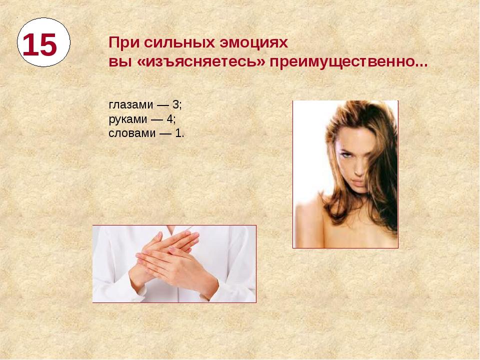 15 При сильных эмоциях вы«изъясняетесь» преимущественно... глазами— 3; рука...