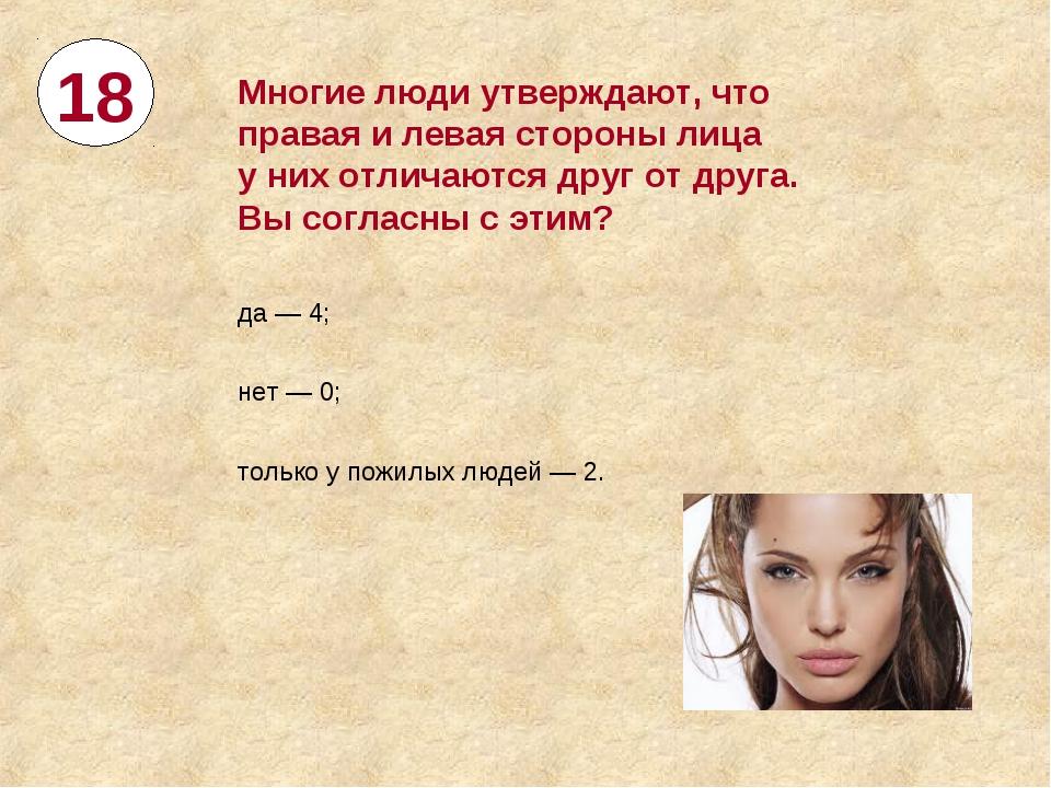 18 Многие люди утверждают, что правая илевая стороны лица уних отличаются д...