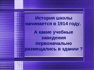 История школы начинается в 1914 году. А какие учебные заведения первоначальн