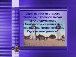 Одна из застав старого Тамбова, о которой писал М.Ю. Лермонтов в «Тамбовской