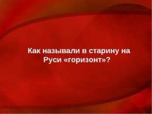 Как называли в старину на Руси «горизонт»?