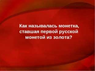 Как называлась монетка, ставшая первой русской монетой из золота?