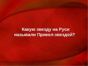 Какую звезду на Руси называли Прикол-звездой?