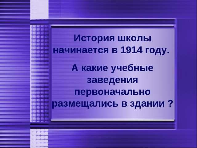История школы начинается в 1914 году. А какие учебные заведения первоначальн...