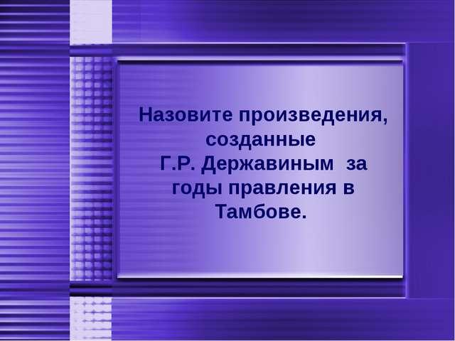 Назовите произведения, созданные Г.Р. Державиным за годы правления в Тамбове.