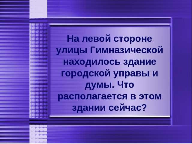 На левой стороне улицы Гимназической находилось здание городской управы и дум...