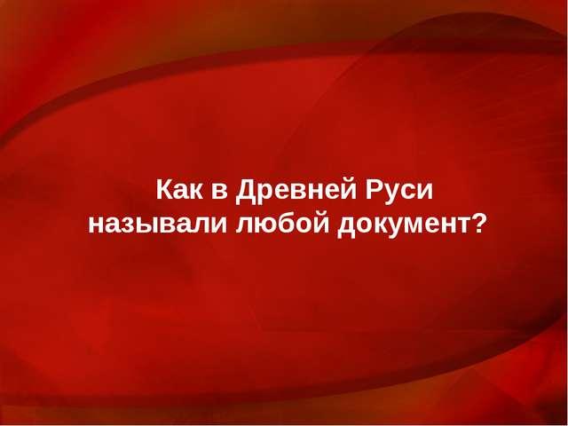 Как в Древней Руси называли любой документ?