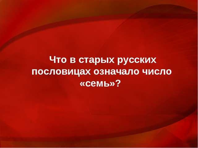 Что в старых русских пословицах означало число «семь»?