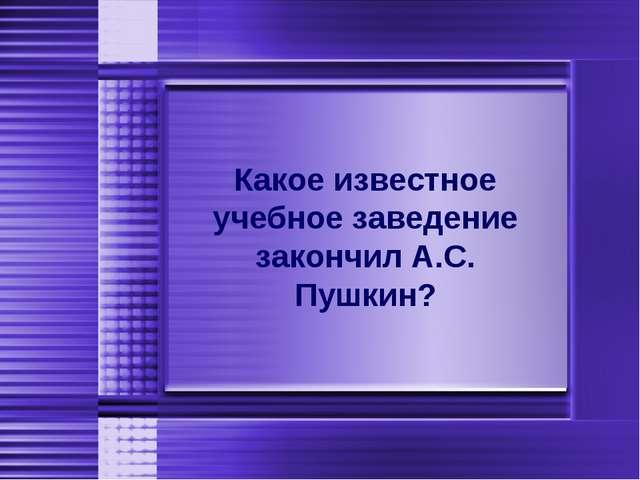 Какое известное учебное заведение закончил А.С. Пушкин?
