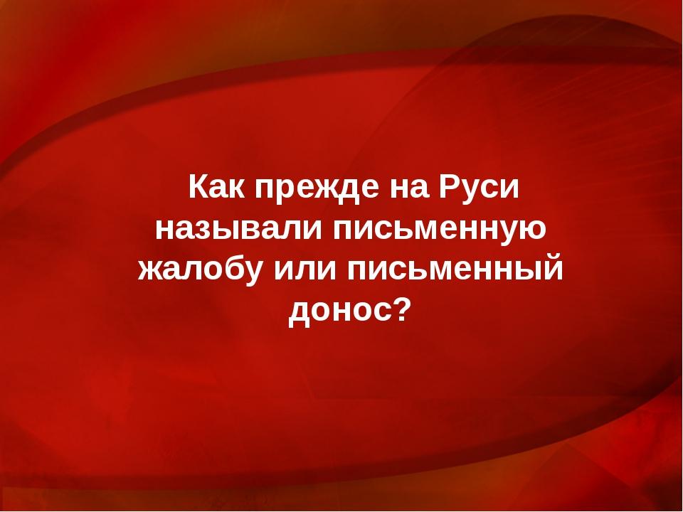 Как прежде на Руси называли письменную жалобу или письменный донос?