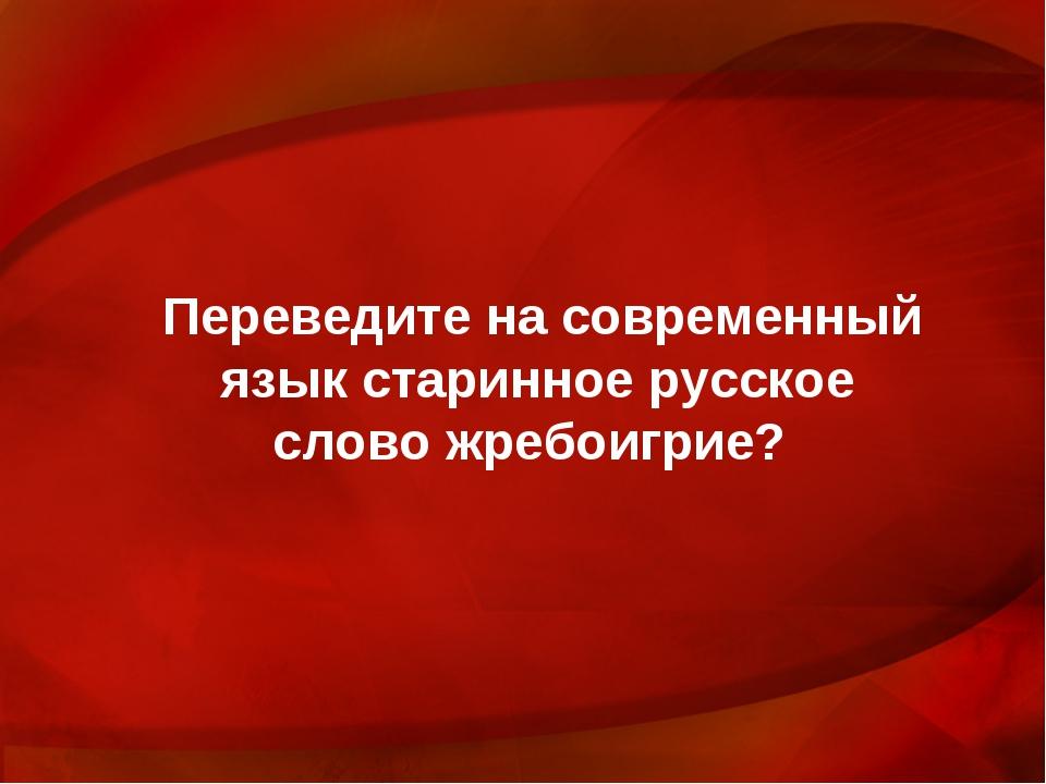 Переведите на современный язык старинное русское слово жребоигрие?