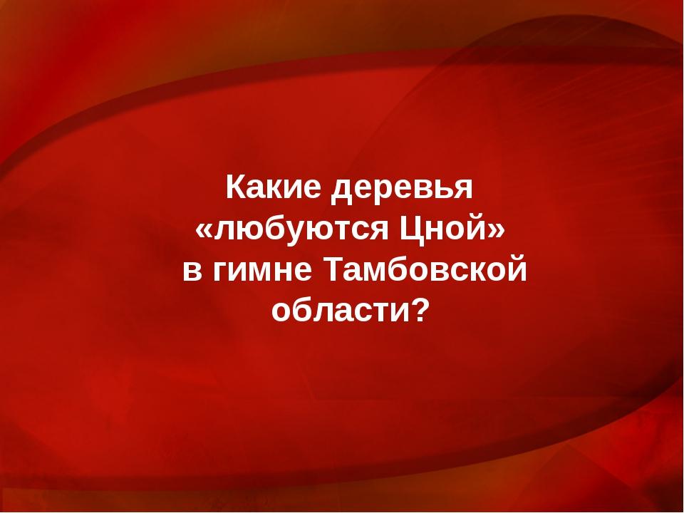 Какие деревья «любуются Цной» в гимне Тамбовской области?