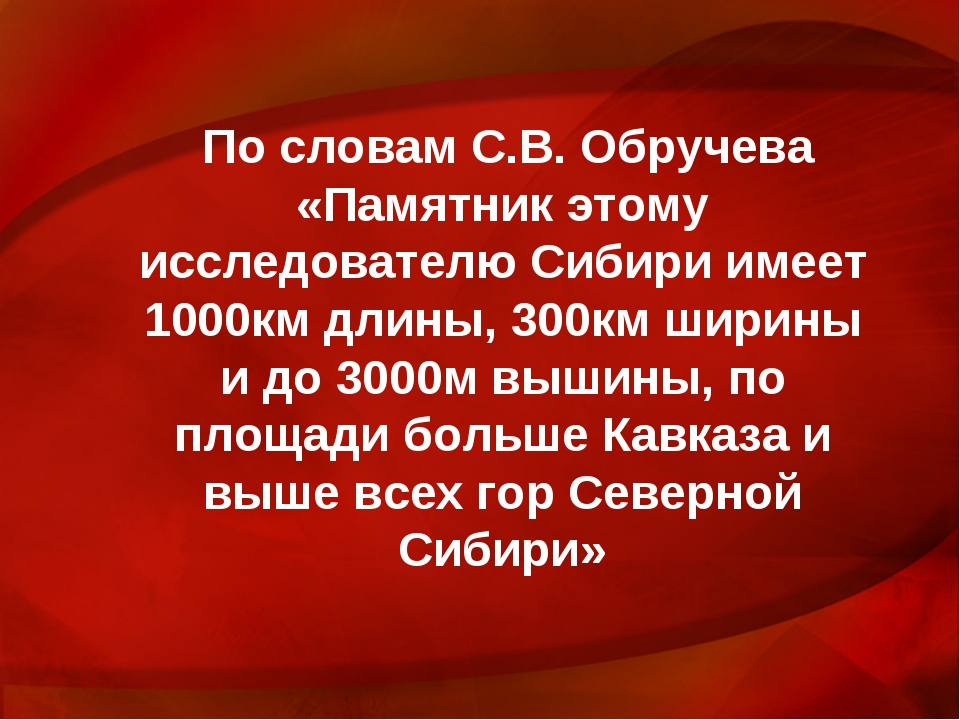 По словам С.В. Обручева «Памятник этому исследователю Сибири имеет 1000км дли...