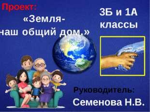 «Земля- наш общий дом.» 3Б и 1А классы Семенова Н.В. Проект: Руководитель: Зд