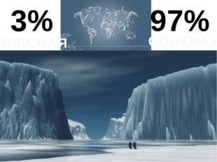 3% 97% ПРЕСНАЯ СОЛЕНАЯ Главное хранилище- это ледники. Но это малая часть от