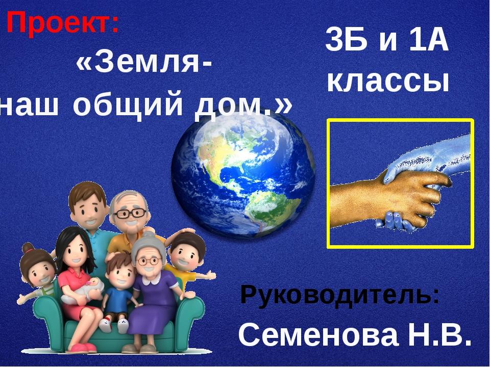«Земля- наш общий дом.» 3Б и 1А классы Семенова Н.В. Проект: Руководитель: Зд...