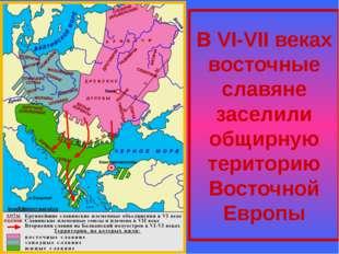 В VI-VII веках восточные славяне заселили общирную територию Восточной Европы