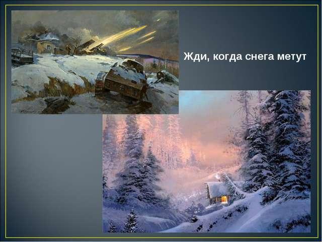 Жди, когда снега метут