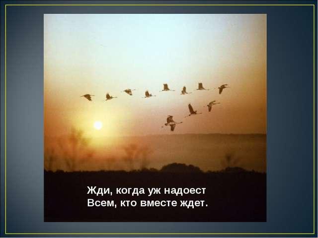 Жди, когда уж надоест Всем, кто вместе ждет.
