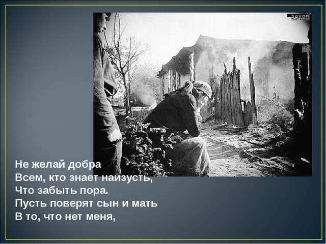 Не желай добра Всем, кто знает наизусть, Что забыть пора. Пусть поверят сы...
