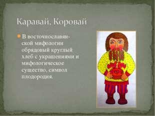 В восточнославян-ской мифологии обрядовый круглый хлеб с украшениями и мифоло