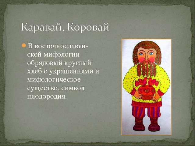 В восточнославян-ской мифологии обрядовый круглый хлеб с украшениями и мифоло...