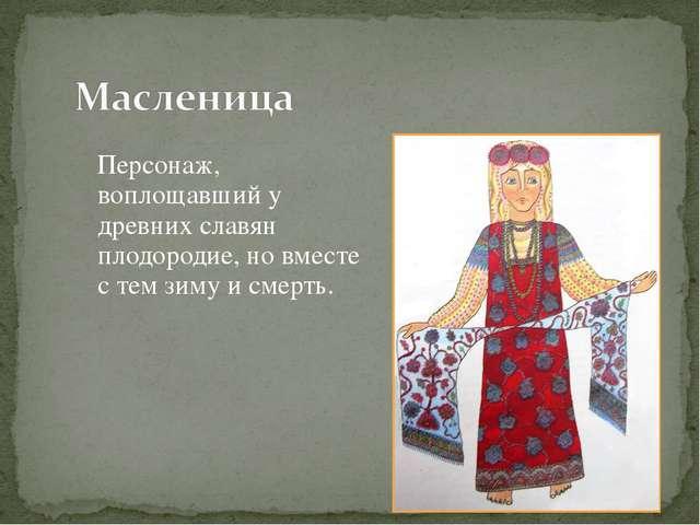 Персонаж, воплощавший у древних славян плодородие, но вместе с тем зиму и см...