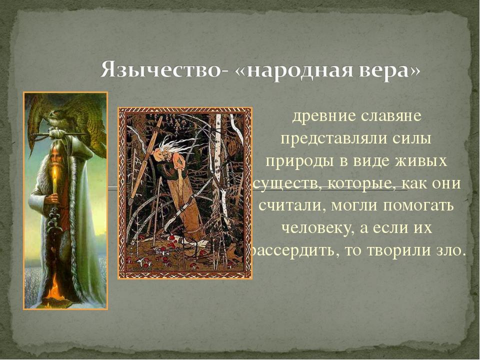 древние славяне представляли силы природы в виде живых существ, которые, как...