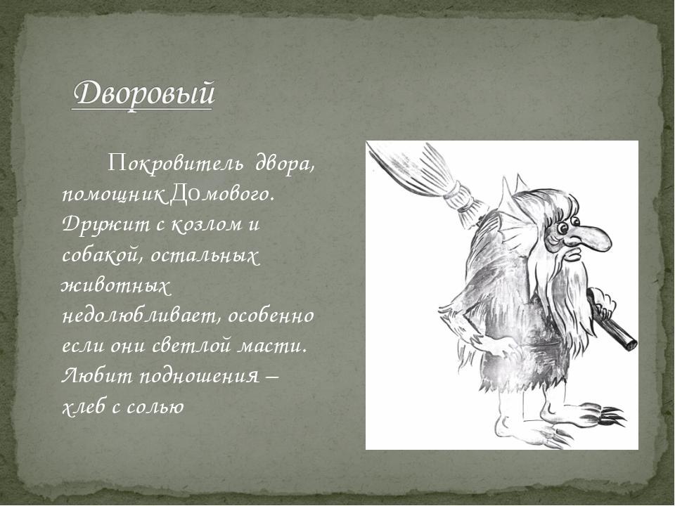 Покровитель двора, помощник Домового. Дружит с козлом и собакой, остальных...