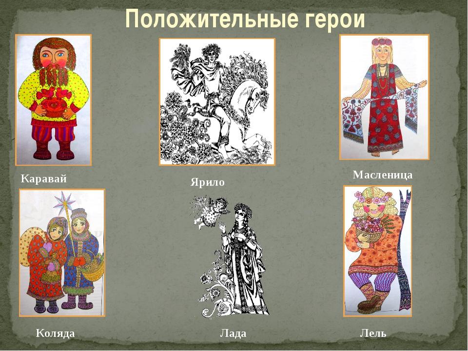 Положительные герои Каравай Ярило Лель Масленица Лада Коляда