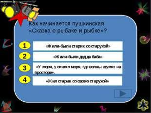 Как начинается пушкинская «Сказка о рыбаке и рыбке»? 2 3 4 «Жили-были дед да
