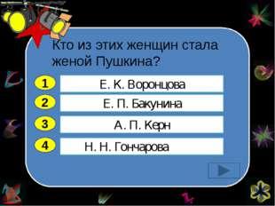 Кто из этих женщин стала женой Пушкина?   2 3 4 Е. П. Бакунина А. П. Керн