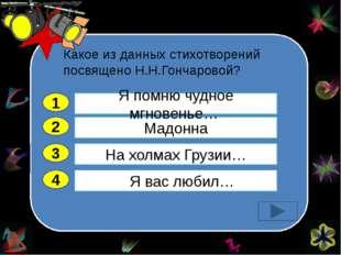 Какое из данных стихотворений посвящено Н.Н.Гончаровой? 2 3 4 Мадонна На хол