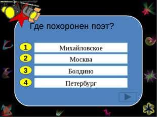 Где похоронен поэт? 2 3 4 Москва Болдино Петербург Михайловское 1