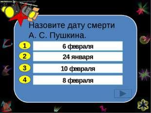 Назовите дату смерти А. С. Пушкина. 2 3 4 24 января 10 февраля 8 февраля 6 ф