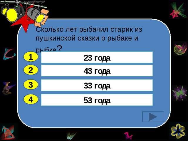 Сколько лет рыбачил старик из пушкинской сказки о рыбаке и рыбке? 2 3 4 43 г...