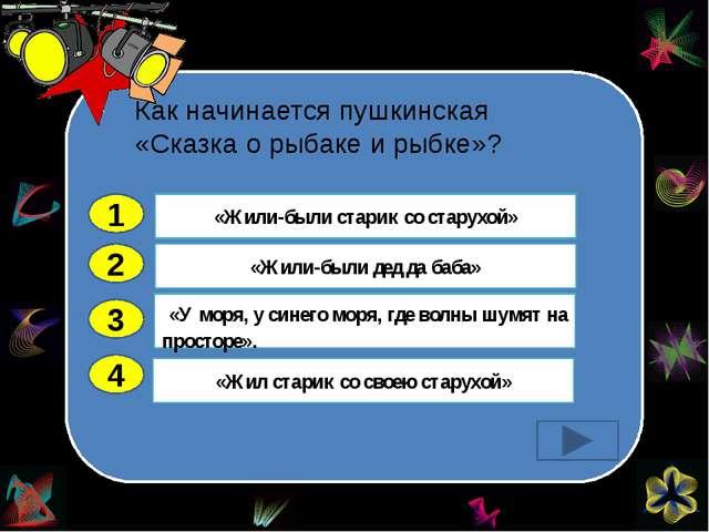 Как начинается пушкинская «Сказка о рыбаке и рыбке»? 2 3 4 «Жили-были дед да...
