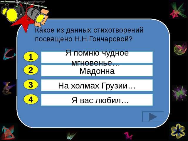 Какое из данных стихотворений посвящено Н.Н.Гончаровой? 2 3 4 Мадонна На хол...
