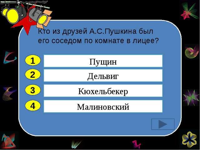 Кто из друзей А.С.Пушкина был его соседом по комнате в лицее? 2 3 4 Дельвиг...