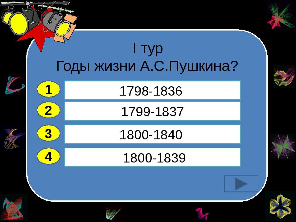 I тур Годы жизни А.С.Пушкина? 2 3 4 1799-1837 1800-1840 1800-1839   1798-1...