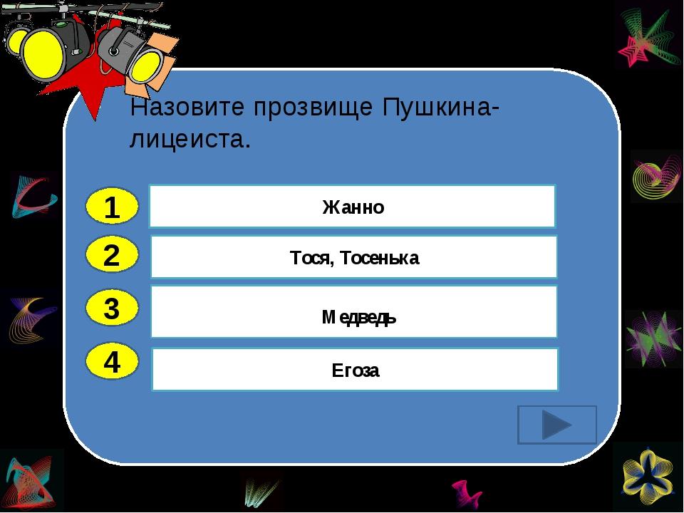 Назовите прозвище Пушкина-лицеиста. 2 3 4 Жанно Егоза Медведь Тося, Тосенька 1