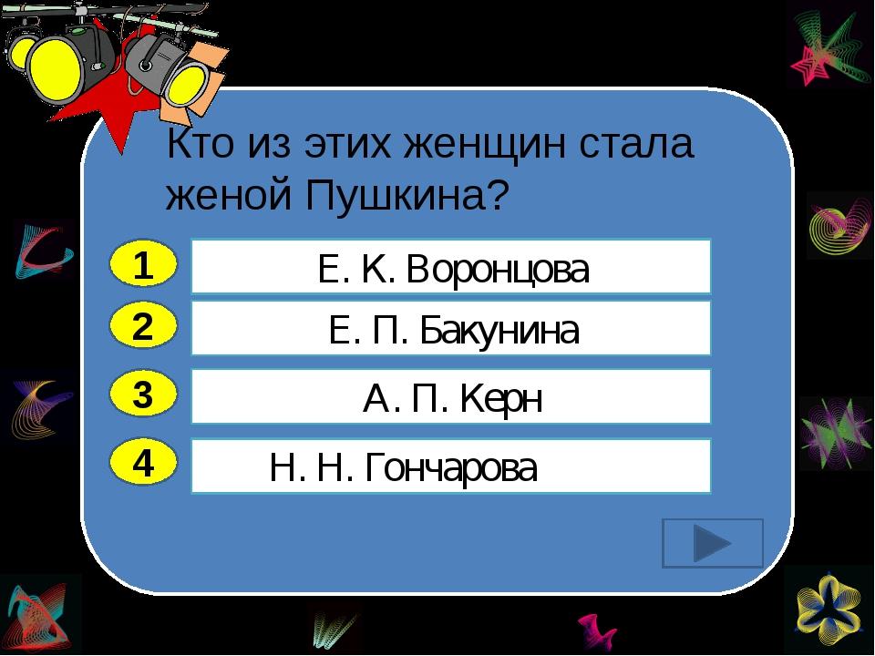 Кто из этих женщин стала женой Пушкина?   2 3 4 Е. П. Бакунина А. П. Керн...